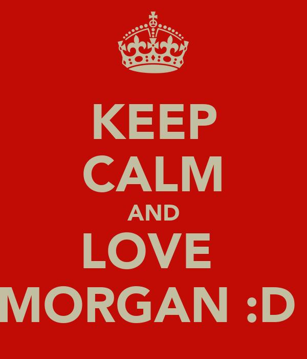 KEEP CALM AND LOVE  MORGAN :D