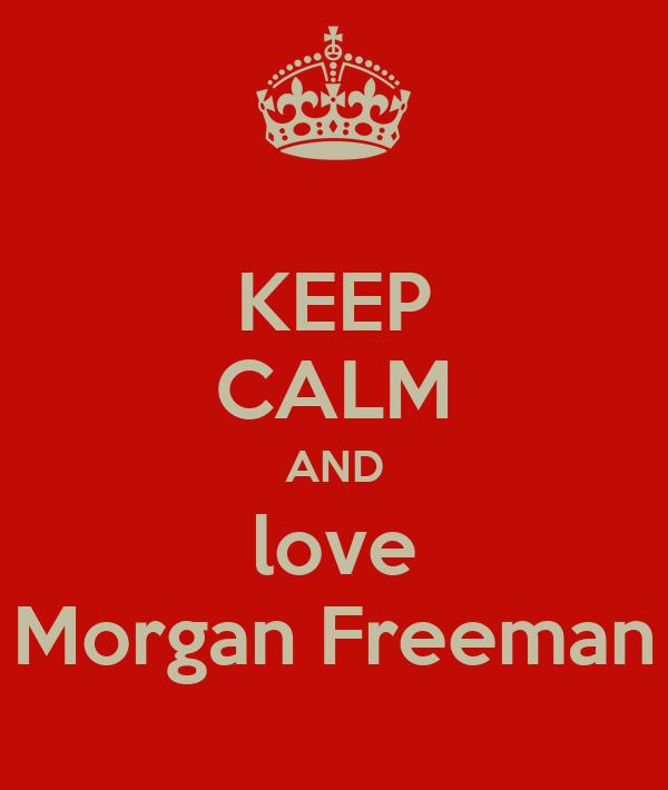 KEEP CALM AND love Morgan Freeman