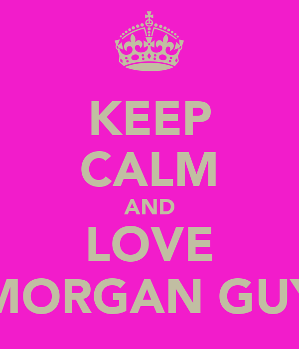 KEEP CALM AND LOVE MORGAN GUY