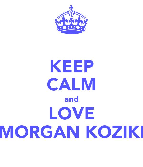 KEEP CALM and LOVE MORGAN KOZIKI