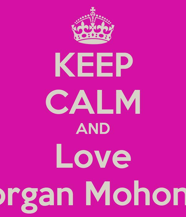 KEEP CALM AND Love Morgan Mohoney