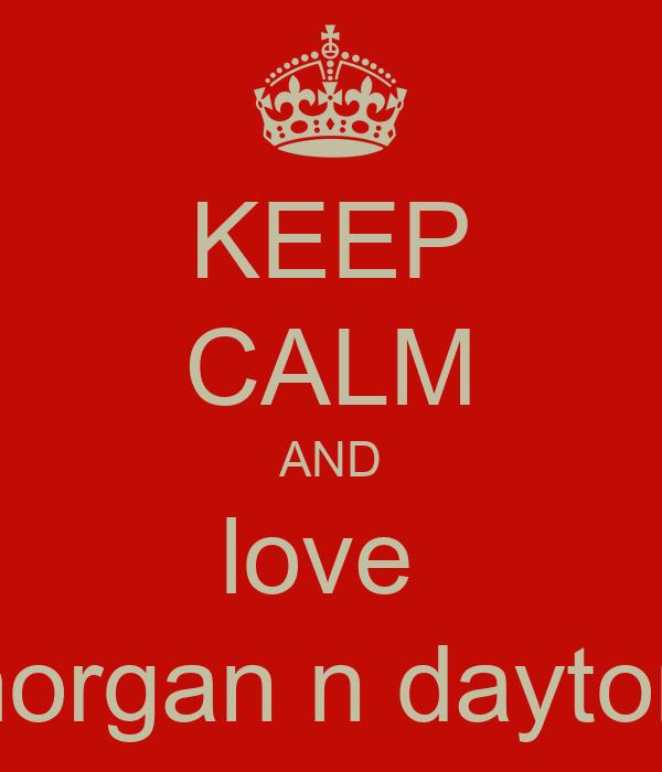 KEEP CALM AND love  morgan n dayton