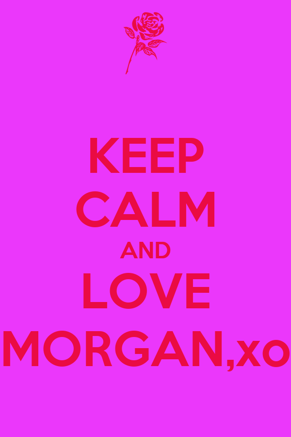 KEEP CALM AND LOVE MORGAN,xo