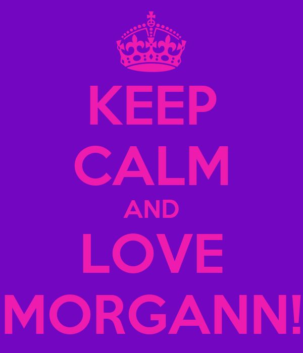 KEEP CALM AND LOVE MORGANN!
