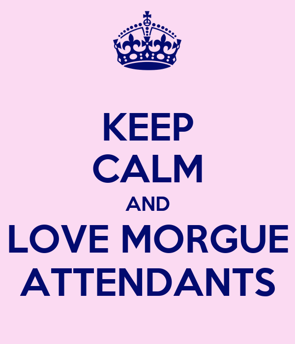 KEEP CALM AND LOVE MORGUE ATTENDANTS