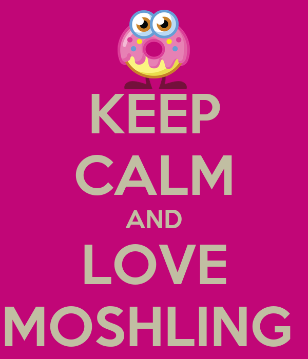 KEEP CALM AND LOVE MOSHLING