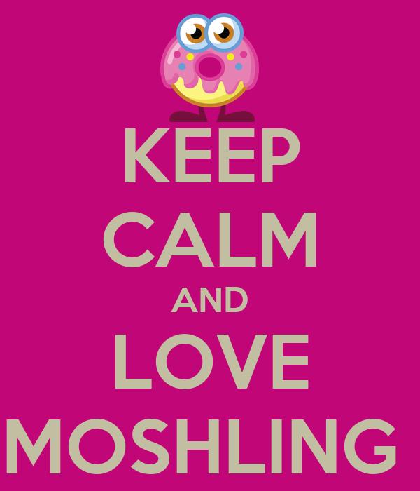 KEEP CALM AND LOVE MOSHLING