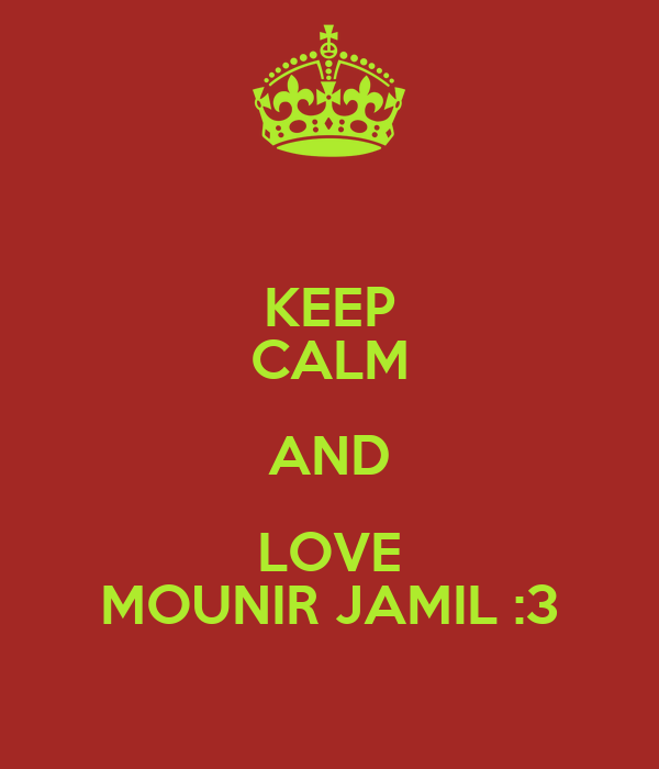 KEEP CALM AND LOVE MOUNIR JAMIL :3