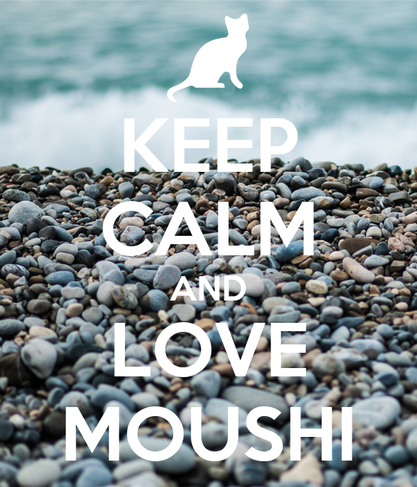 KEEP CALM AND LOVE MOUSHI
