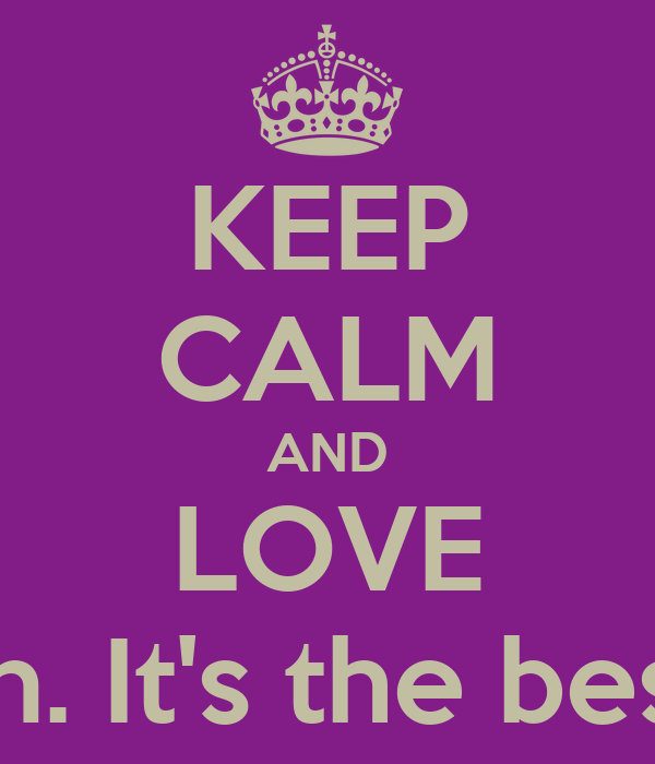 KEEP CALM AND LOVE Moussou Karyn. It's the best choice ever.