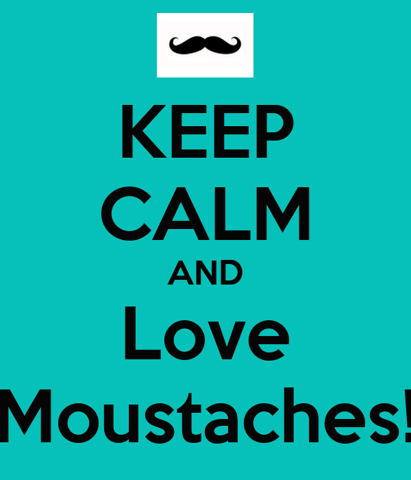 KEEP CALM AND Love Moustaches!