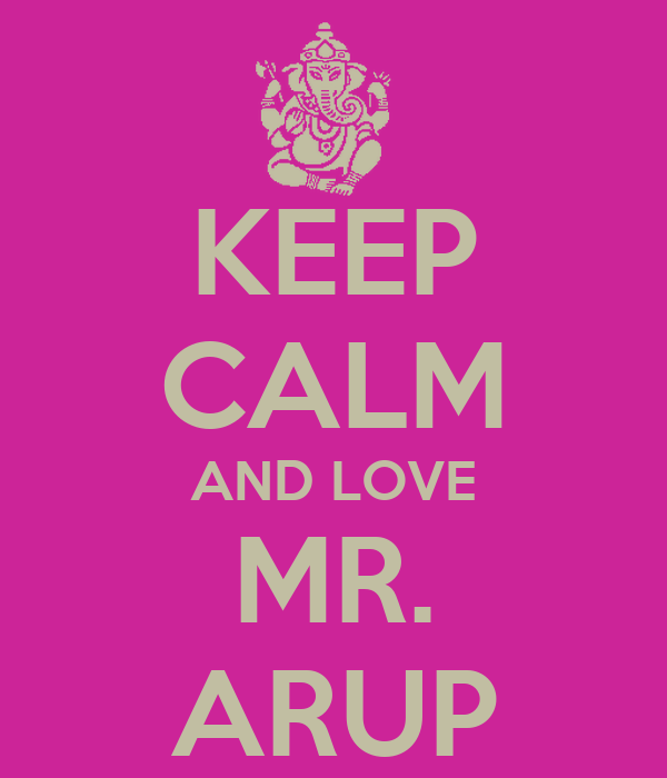 KEEP CALM AND LOVE MR. ARUP