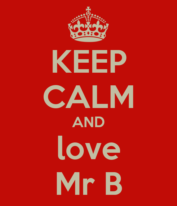 KEEP CALM AND love Mr B