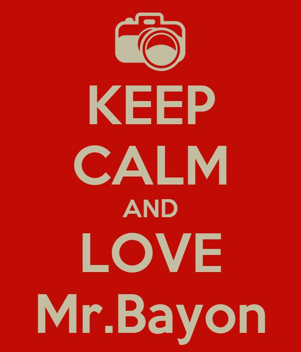 KEEP CALM AND LOVE Mr.Bayon