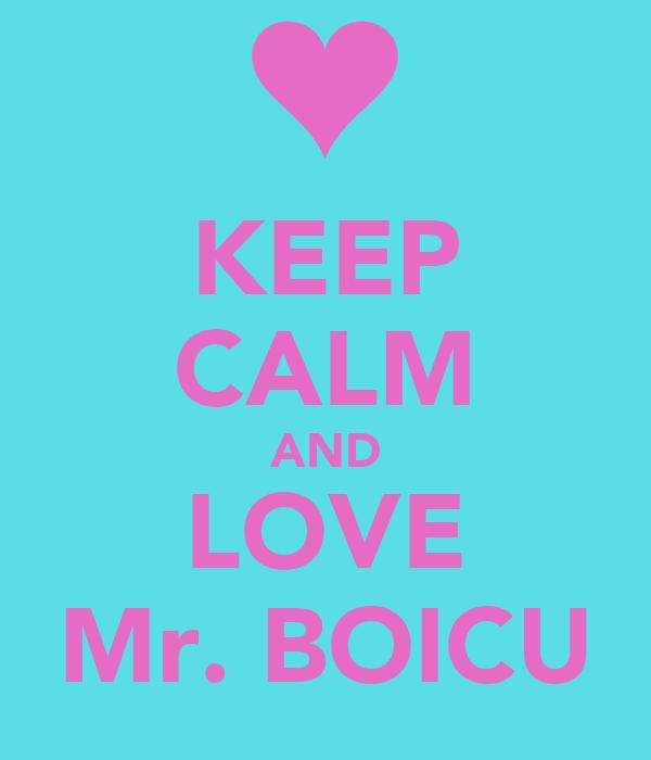KEEP CALM AND LOVE Mr. BOICU