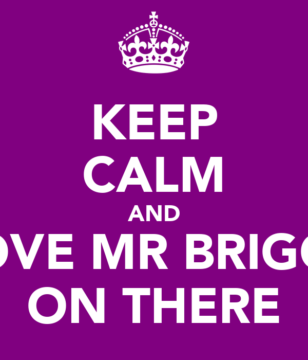 KEEP CALM AND LOVE MR BRIGGS ON THERE