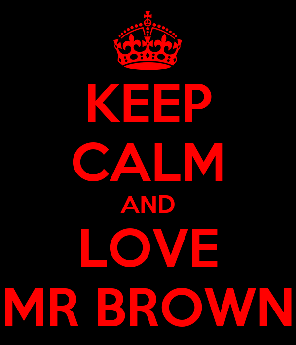 KEEP CALM AND LOVE MR BROWN