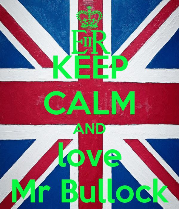 KEEP CALM AND love Mr Bullock