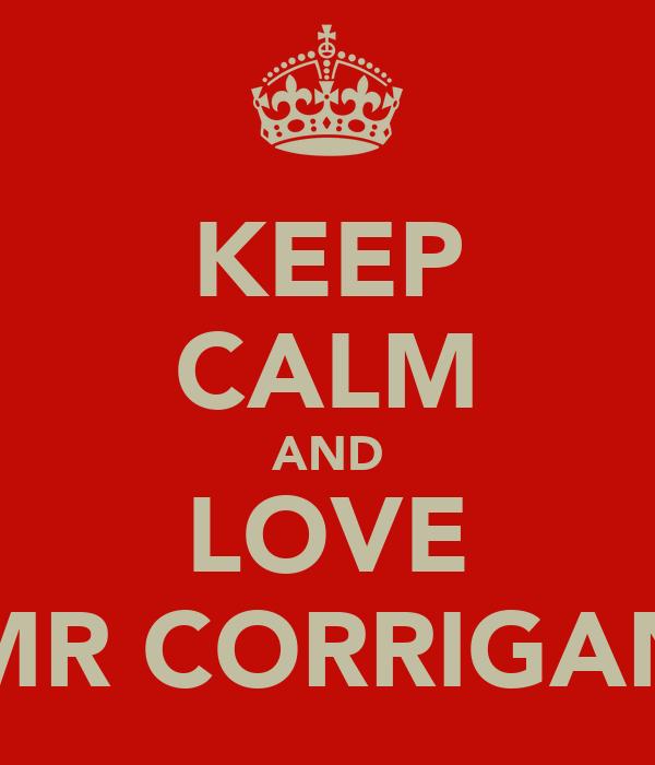 KEEP CALM AND LOVE MR CORRIGAN