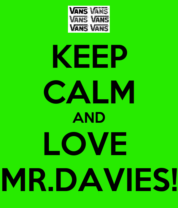 KEEP CALM AND LOVE  MR.DAVIES!