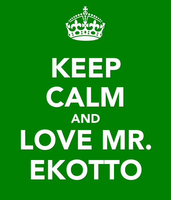 KEEP CALM AND LOVE MR. EKOTTO