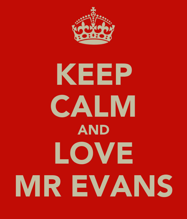 KEEP CALM AND LOVE MR EVANS