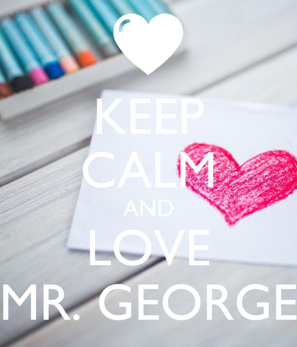 KEEP CALM AND LOVE MR. GEORGE