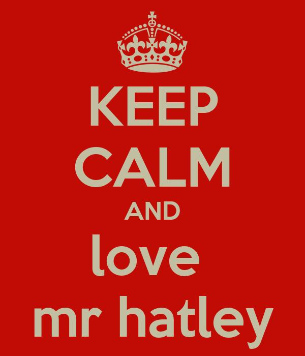 KEEP CALM AND love  mr hatley