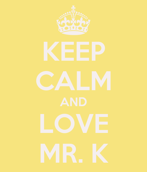 KEEP CALM AND LOVE MR. K