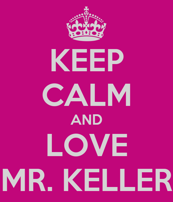 KEEP CALM AND LOVE MR. KELLER