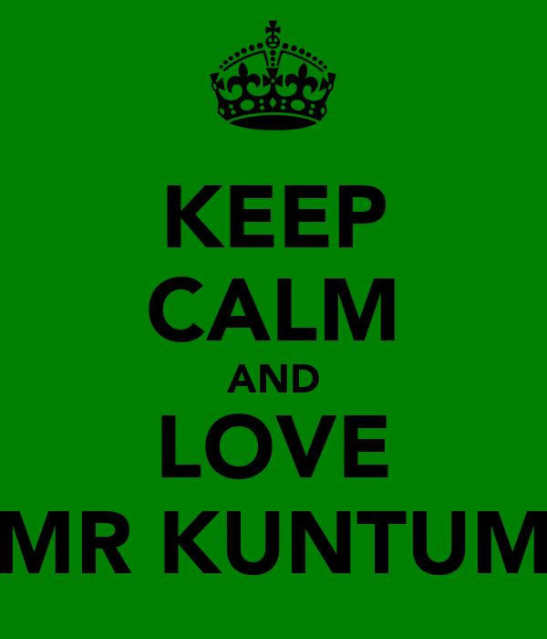 KEEP CALM AND LOVE MR KUNTUM