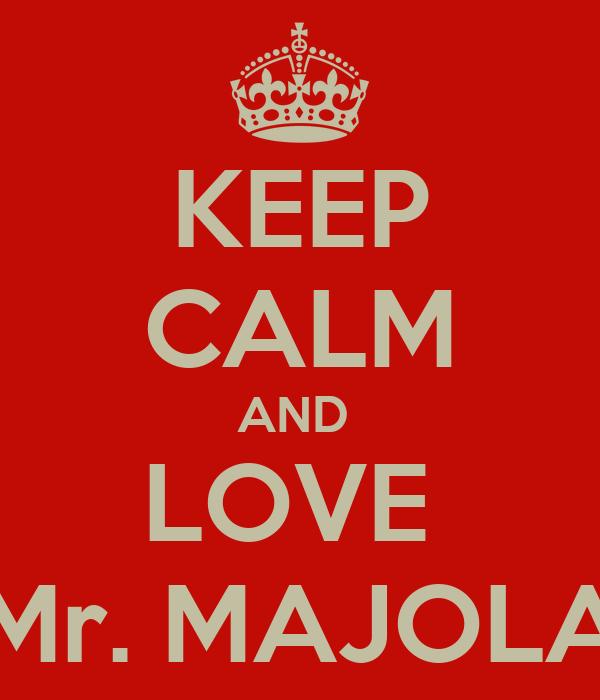 KEEP CALM AND  LOVE  Mr. MAJOLA
