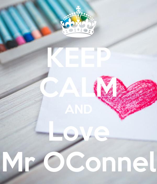 KEEP CALM AND Love Mr OConnel