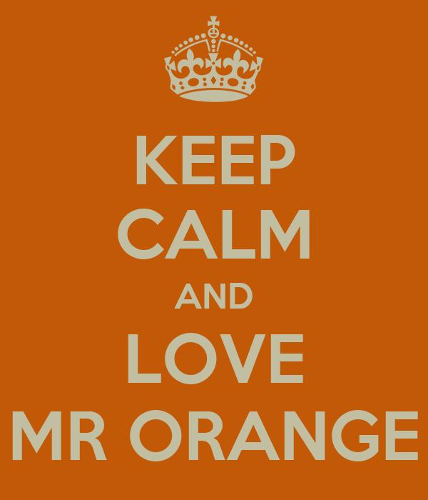 KEEP CALM AND LOVE MR ORANGE
