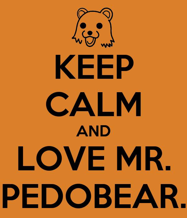 KEEP CALM AND LOVE MR. PEDOBEAR.