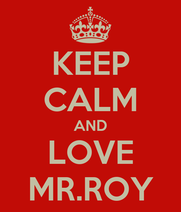 KEEP CALM AND LOVE MR.ROY