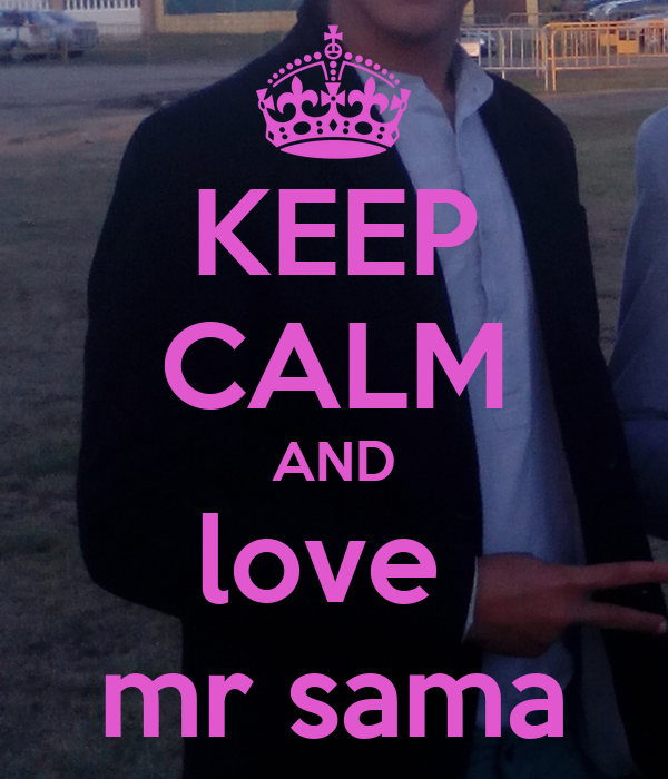 KEEP CALM AND love  mr sama
