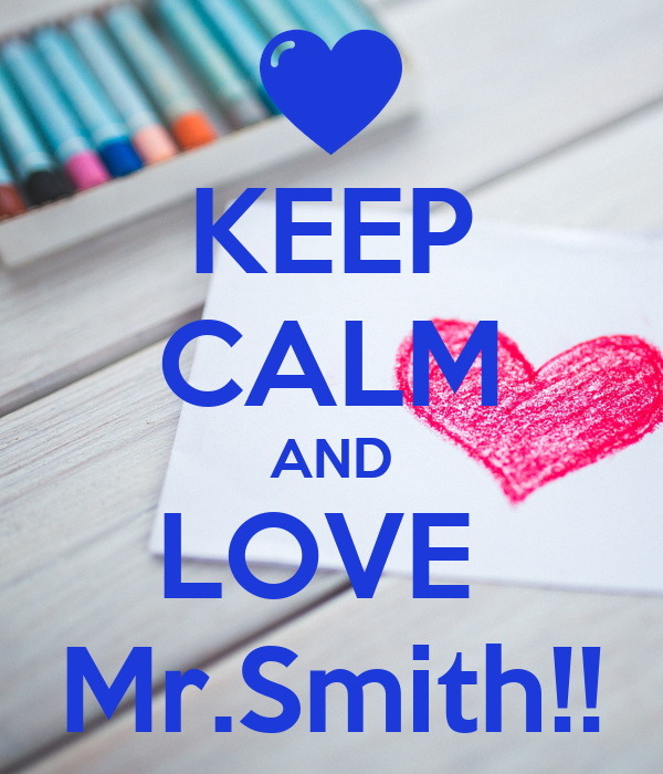 KEEP CALM AND LOVE  Mr.Smith!!