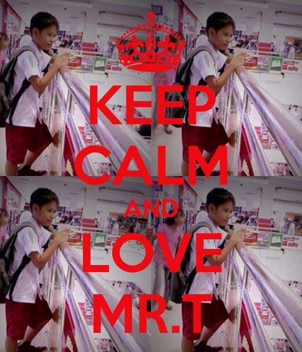 KEEP CALM AND LOVE MR.T