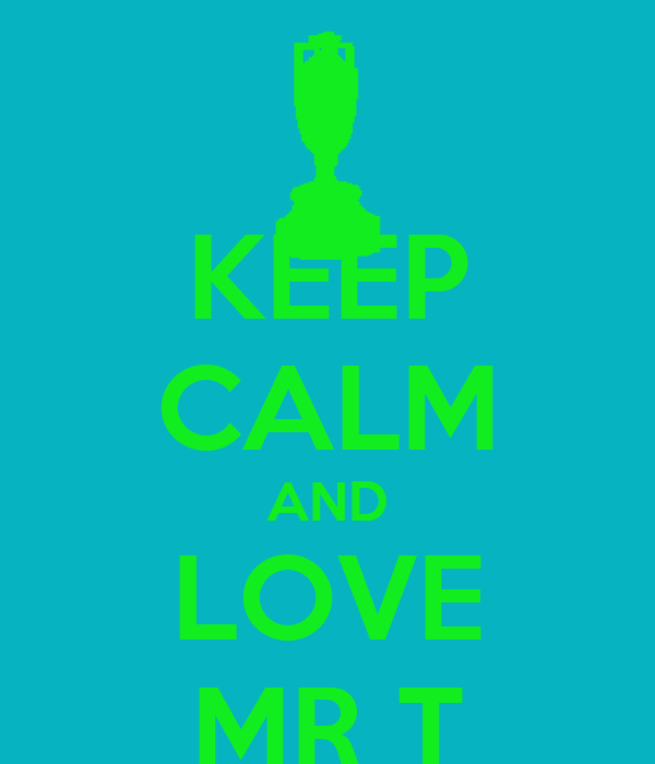 KEEP CALM AND LOVE MR T