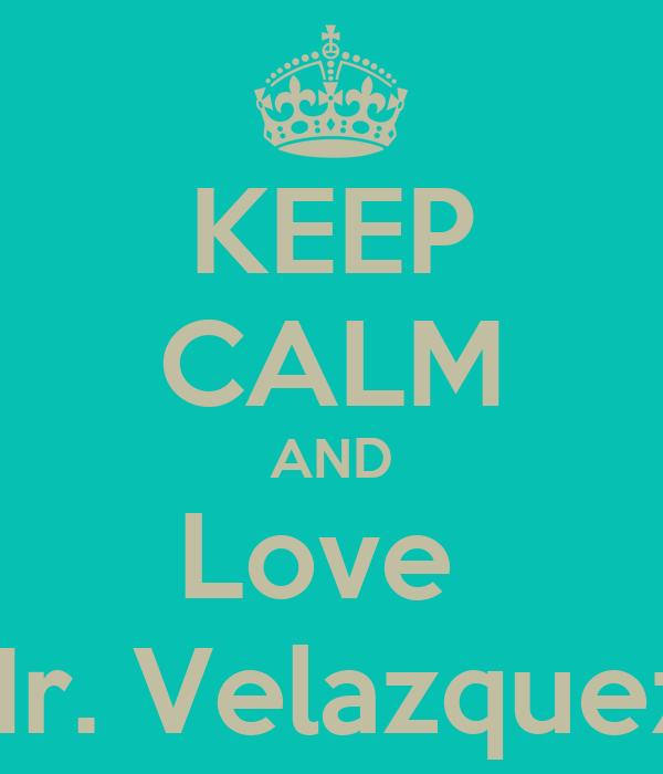 KEEP CALM AND Love  Mr. Velazquez