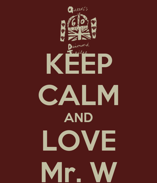 KEEP CALM AND LOVE Mr. W