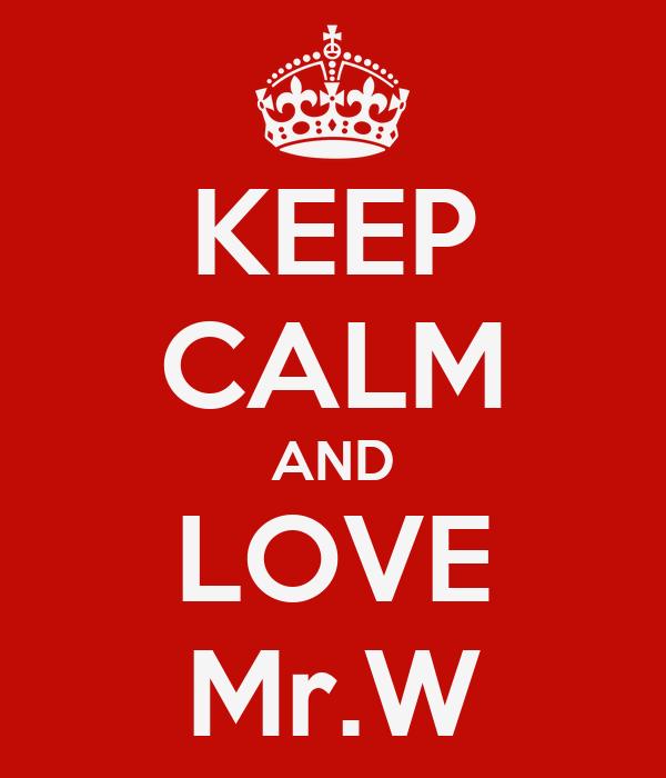 KEEP CALM AND LOVE Mr.W