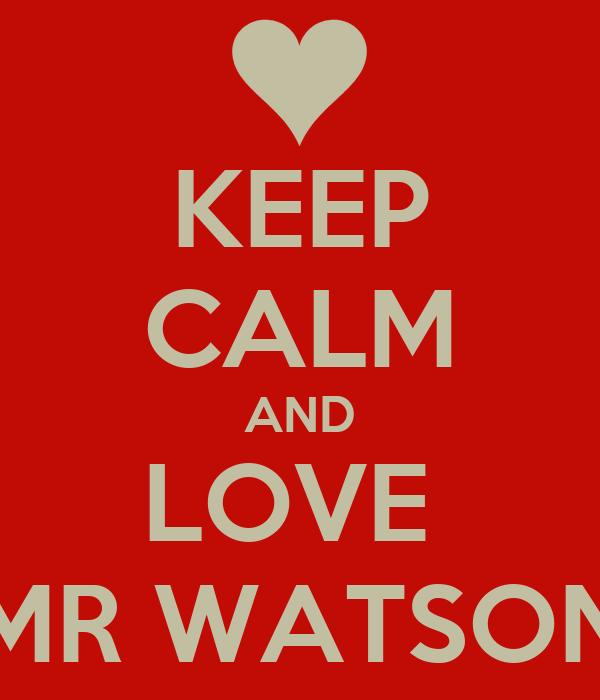 KEEP CALM AND LOVE  MR WATSON