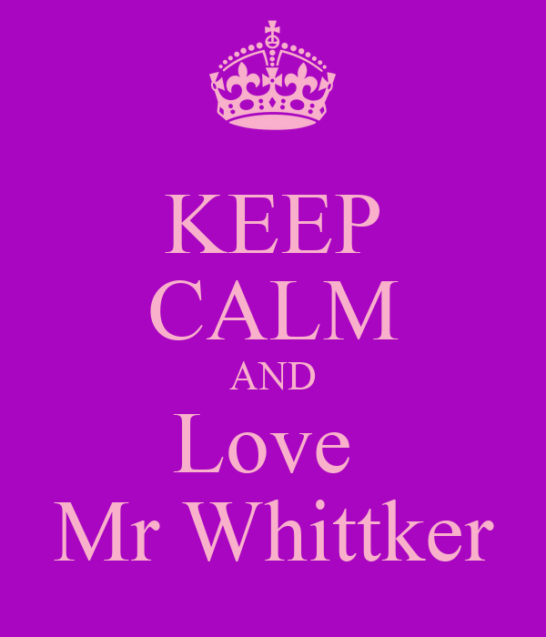 KEEP CALM AND Love  Mr Whittker