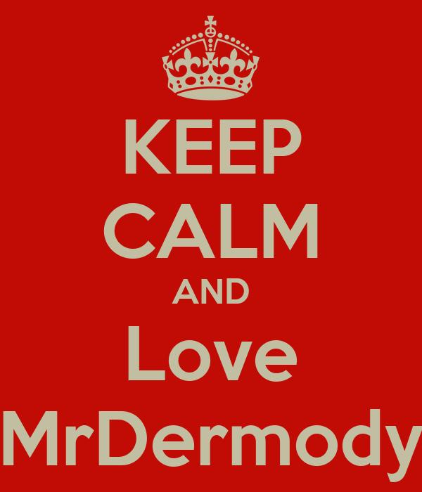 KEEP CALM AND Love MrDermody