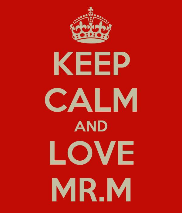 KEEP CALM AND LOVE MR.M