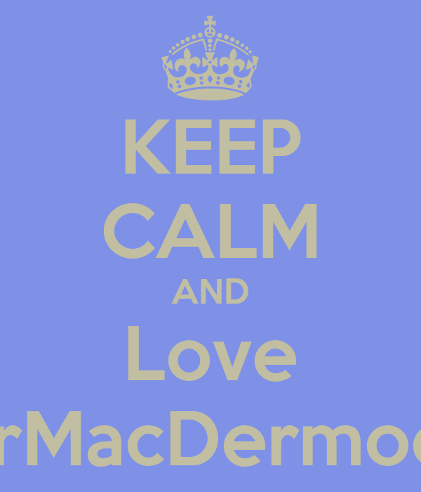 KEEP CALM AND Love MrMacDermody
