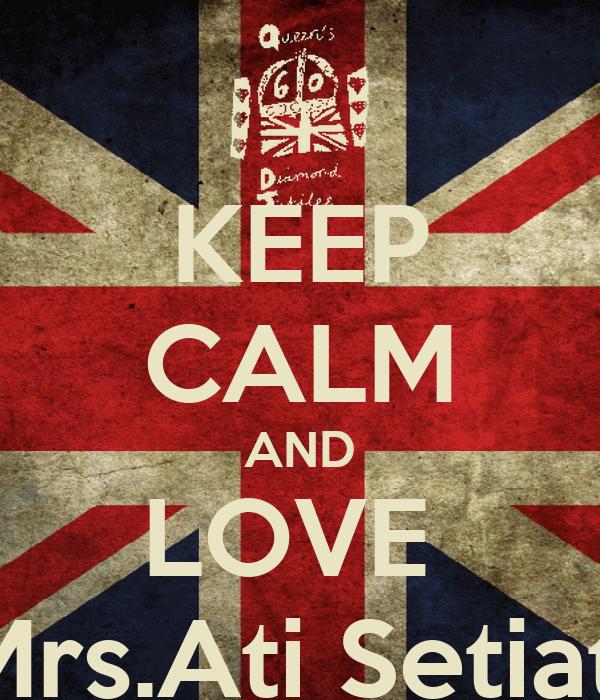 KEEP CALM AND LOVE  Mrs.Ati Setiati