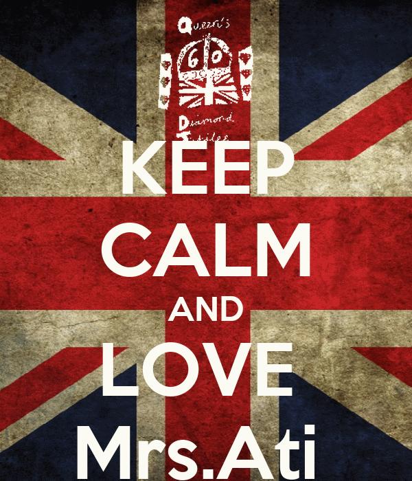 KEEP CALM AND LOVE  Mrs.Ati